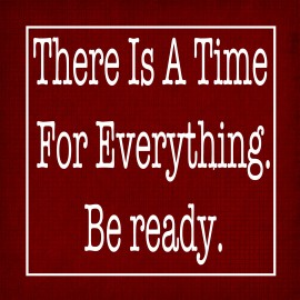 There is a Time For Everything. Be Ready.